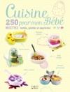 Cuisine Pour Mon Bb - 250 Recettes Testes Gotes Et Apprcies