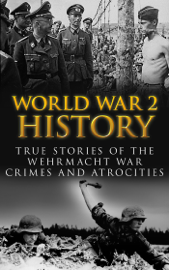 World War 2 History: True Stories of the Wehrmacht War Crimes and Atrocities book