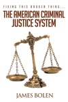 Fixing This Broken ThingThe American Criminal Justice System
