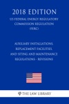 Auxiliary Installations Replacement Facilities And Siting And Maintenance Regulations - Revisions US Federal Energy Regulatory Commission Regulation FERC 2018 Edition