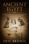 Ancient Egypt A Concise Overview Of The Egyptian History And Mythology Including The Egyptian Gods Pyramids Kings And Queens