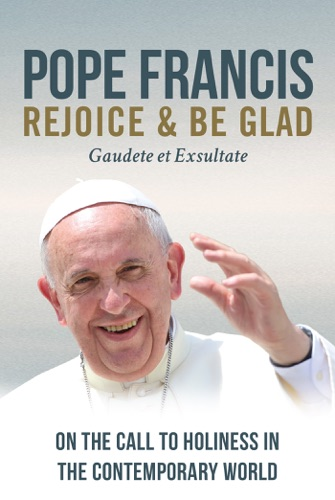 Pope Francis - Rejoice and Be Glad: On the Call to Holiness in the Contemporary World