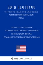 Fisheries Of The Exclusive Economic Zone Off Alaska - Individual Fishing Quota Program - Community Development Quota Program (US National Oceanic And Atmospheric Administration Regulation) (NOAA) (2018 Edition)