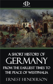 A SHORT HISTORY OF GERMANY - FROM THE EARLIEST TIMES TO THE PEACE OF WESTPHALIA