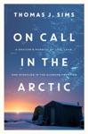 On Call In The Arctic A Doctors Pursuit Of Life Love And Miracles In The Alaskan Frontier