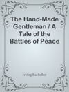 The Hand-Made Gentleman  A Tale Of The Battles Of Peace