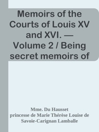 MEMOIRS OF THE COURTS OF LOUIS XV AND XVI. — VOLUME 2 / BEING SECRET MEMOIRS OF MADAME DU HAUSSET, LADYS MAID TO MADAME DE POMPADOUR, AND OF THE PRINCESS LAMBALLE