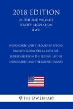 Endangered And Threatened Species - Removing Oenothera Avita Ssp. Eurekensis From The Federal List Of Endangered And Threatened Plants (US Fish And Wildlife Service Regulation) (FWS) (2018 Edition)