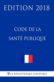 CODE DE LA SANTé PUBLIQUE - EDITION 2018