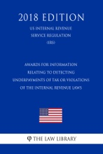 Awards for Information Relating to Detecting Underpayments of Tax or Violations of the Internal Revenue Laws (US Internal Revenue Service Regulation) (IRS) (2018 Edition)