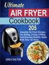 Ultimate Air Fryer Cookbook 205 Amazing Air Fryer Recipes For Baking Frying Grilling And Roasting Healthy Meals With Your Air Fryer