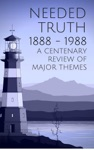 Needed Truth 1888-1988 A Centenary Review Of Major Themes