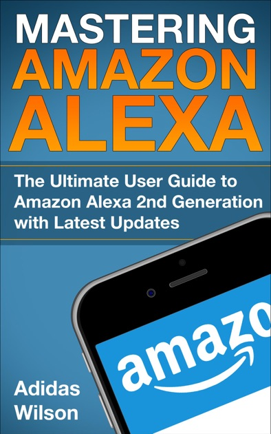 2d135d742d999 Mastering Amazon Alexa - The Ultimate User Guide To Amazon Alexa 2nd  Generation with Latest Updates by Adidas Wilson on Apple Books