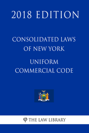 Consolidated Laws of New York - Uniform Commercial Code (2018 Edition)