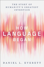 How Language Began The Story Of Humanity S Greatest Invention
