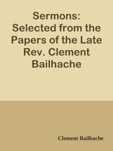 Sermons: Selected From The Papers Of The Late Rev. Clement Bailhache