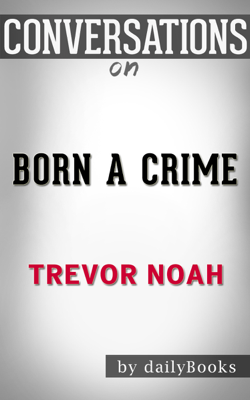 Born a Crime: Stories from a South African Childhood by Trevor Noah: Conversation Starters - dailyBooks book