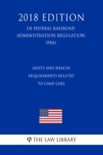 Safety And Health Requirements Related To Camp Cars (US Federal Railroad Administration Regulation) (FRA) (2018 Edition)