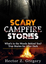 SCARY CAMPFIRE STORIES: WHAT'S IN THE WOODS BEHIND YOU? TRUE STORIES FOR AFTER DARK