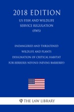 Endangered And Threatened Wildlife And Plants - Designation Of Critical Habitat For Berberis Nevinii (Nevins Barberry) (US Fish And Wildlife Service Regulation) (FWS) (2018 Edition)