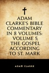 Adam Clarkes Bible Commentary In 8 Volumes Volume 5 The Gospel According To St Mark
