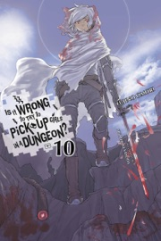 Is It Wrong to Try to Pick Up Girls in a Dungeon?, Vol. 10 (light novel) PDF Download