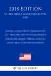 Uniform Administrative Requirements Cost Principles And Audit Requirements For Federal Awards - Federal Awarding Agency Regulatory Implementation US Farm Service Agency Regulation FSA 2018 Edition