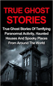 True Ghost Stories: True Ghost Stories Of Terrifying Paranormal Activity, Haunted Houses And Spooky Places From Around The World