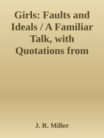 GIRLS: FAULTS AND IDEALS / A FAMILIAR TALK, WITH QUOTATIONS FROM LETTERS