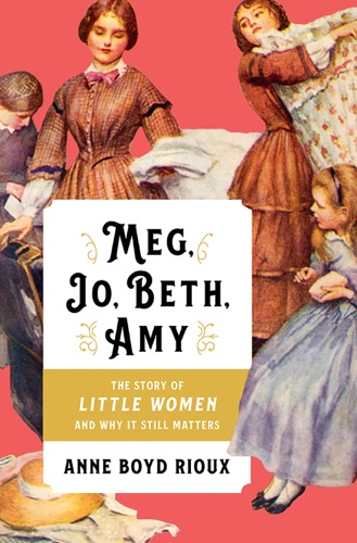 Anne Boyd Rioux - Meg, Jo, Beth, Amy: The Story of Little Women and Why It Still Matters