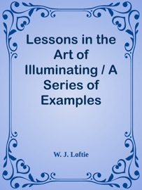 LESSONS IN THE ART OF ILLUMINATING / A SERIES OF EXAMPLES SELECTED FROM WORKS IN THE BRITISH MUSEUM, LAMBETH PALACE LIBRARY, AND THE SOUTH KENSINGTON MUSEUM. WITH PRACTICAL INSTRUCTIONS, AND A SKETCH OF THE HISTORY OF THE ART