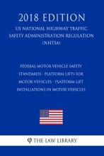 Federal Motor Vehicle Safety Standards - Platform Lifts for Motor Vehicles - Platform Lift Installations in Motor Vehicles (US National Highway Traffic Safety Administration Regulation) (NHTSA) (2018 Edition)