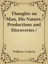Thoughts On Man His Nature Productions And Discoveries  Interspersed With Some Particulars Respecting The Author