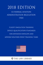 Flight Simulation Training Device Qualification Standards for Extended Envelope and Adverse Weather Event Training Tasks (US Federal Aviation Administration Regulation) (FAA) (2018 Edition)