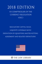 Regulatory Capital Rules, Liquidity Coverage Ratio - Definition Of Qualifying Master Netting Agreement And Related Definitions (US Comptroller Of The Currency Regulation) (OCC) (2018 Edition)