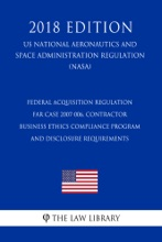 Federal Acquisition Regulation - FAR Case 2007-006, Contractor Business Ethics Compliance Program and Disclosure Requirements (US National Aeronautics and Space Administration Regulation) (NASA) (2018 Edition)