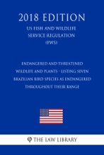 Endangered And Threatened Wildlife And Plants - Listing Seven Brazilian Bird Species As Endangered Throughout Their Range (US Fish And Wildlife Service Regulation) (FWS) (2018 Edition)