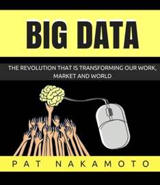Big Data The Revolution That Is Transforming Our Work Market And World