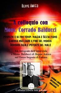 A Colloquio con Mons. Corrado Balducci - Profezie e ultimi tempi, Magia e Occultismo,  Guerra nucleare e fine del mondo, Demonologia e potenze del male. Book Cover