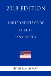UNITED STATES CODE - TITLE 11 - BANKRUPTCY (2018 EDITION)