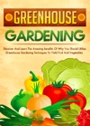 Greenhouse Gardening Discover And Learn The Amazing Benefits Of Why You Should Utilize Greenhouse Gardening Techniques To Yield Fruit And Vegetables
