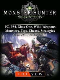 MONSTER HUNTER WORLD, PC, PS4, XBOX ONE, WIKI, WEAPONS, MONSTERS, TIPS, CHEATS, STRATEGIES, GAME GUIDE UNOFFICIAL