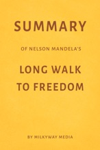 Summary Of Nelson Mandela's Long Walk To Freedom By Milkyway Media