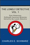 The Lonely Detective Vol I Four Humorous Politically Incorrect Mysteries Solved By The Lonely Detective