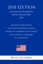 National School Lunch and School Breakfast Program - Nutrition Standards for All Foods Sold in School as Required by the Healthy (US Food and Nutrition Service Regulation) (FNS) (2018 Edition)