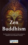 Zen Buddhism The Short Beginners Guide To Understanding Zen Buddhism And Zen Buddhist Teachings