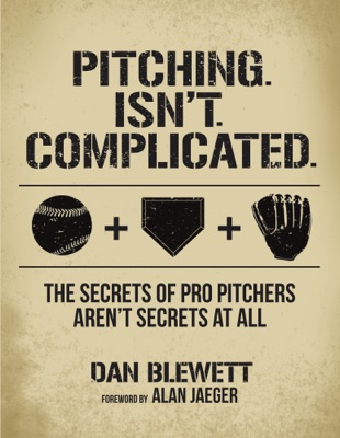 Pitching Isn't Complicated: The Secrets of Pro Pitchers Aren't Secrets At All