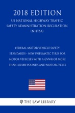 Federal Motor Vehicle Safety Standards - New Pneumatic Tires for Motor Vehicles with a GVWR of More Than 410,000 pounds and Motorcycles (US National Highway Traffic Safety Administration Regulation) (NHTSA) (2018 Edition)