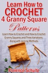 Learn How To Crochet 4 Granny Square Patterns Learn How To Crochet And How To Crochet Granny Squares And Three Variations Along With Joining Methods