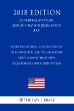 Operational Requirements for Use of Enhanced Flight Vision Systems - Pilot Compartment View Requirements for Vision Systems (US Federal Aviation Administration Regulation) (FAA) (2018 Edition)
